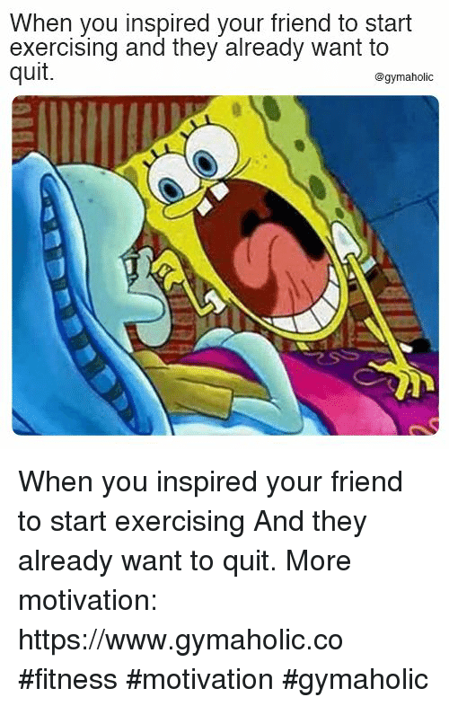 Fitness, Friend, and Motivation: When you inspired your friend to start  exercising and they already want to  quit.  @gymaholic When you inspired your friend to start exercising  And they already want to quit.  More motivation: https://www.gymaholic.co  #fitness #motivation #gymaholic