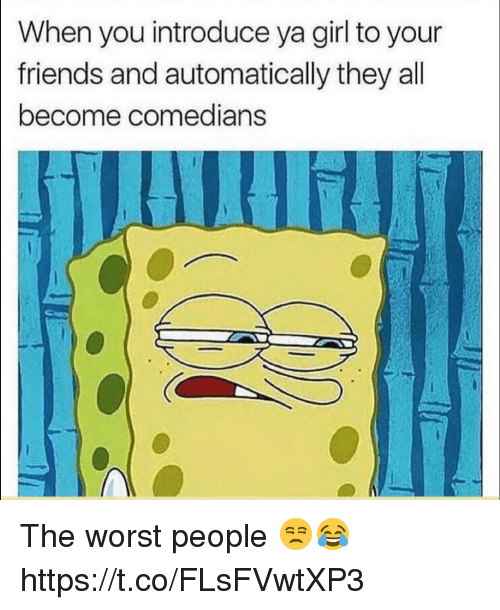 Friends, The Worst, and Girl: When you introduce ya girl to your  friends and automatically they all  become comedians The worst people 😒😂 https://t.co/FLsFVwtXP3
