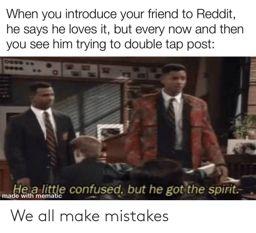 But He: When you introduce your friend to Reddit,  he says he loves it, but every now and then  you see him trying to double tap post:  7000  He a little confused, but he got the spirit.  made with mematic We all make mistakes