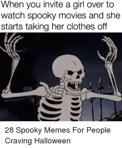 Clothes, Halloween, and Memes: When you invite a girl over to  watch spooky movies and she  starts taking her clothes off  worstigaccount 28 Spooky Memes For People Craving Halloween