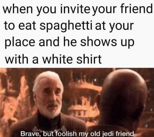 Jedi, Memes, and Brave: when you invite your friend  to eat spaghetti at your  place and he shows up  with a white shirt  Brave, but foolish my old jedi friend