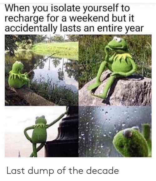 accidentally: When you isolate yourself to  recharge for a weekend but it  accidentally lasts an entire year Last dump of the decade