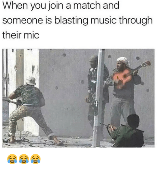 Funny, Music, and Match: When you join a match and  someone is blasting music through  their mic 😂😂😂