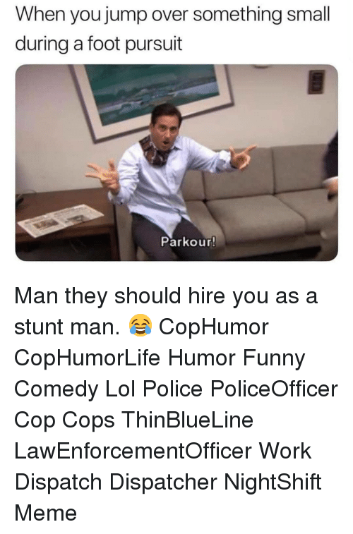 dispatch: When you jump over something small  during a foot pursuit  Parkour! Man they should hire you as a stunt man. 😂 CopHumor CopHumorLife Humor Funny Comedy Lol Police PoliceOfficer Cop Cops ThinBlueLine LawEnforcementOfficer Work Dispatch Dispatcher NightShift Meme