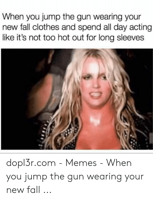 Fall Meme: When you jump the gun wearing your  new fall clothes and spend all day acting  like it's not too hot out for long sleeves dopl3r.com - Memes - When you jump the gun wearing your new fall ...