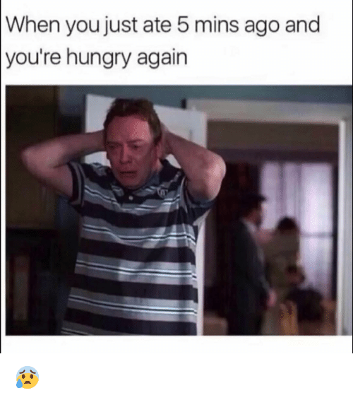 Funny, Hungry, and You: When you just ate 5 mins ago and  you're  hungry again 😰