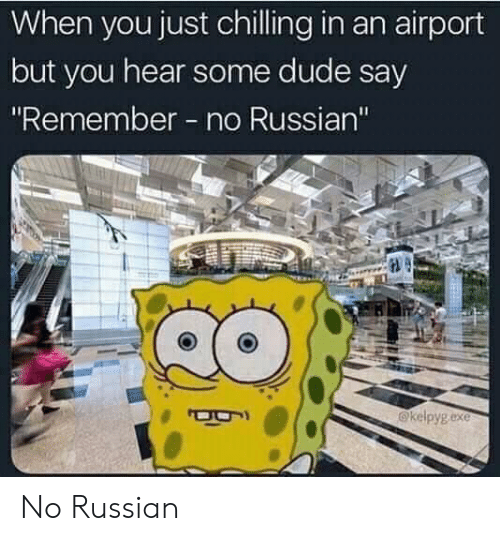 "Dude, Russian, and Remember: When you just chilling in an airport  but you hear some dude say  ""Remember no Russian""  @kelpyg exe No Russian"
