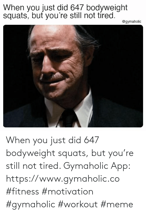You Just: When you just did 647 bodyweight squats, but you're still not tired.  Gymaholic App: https://www.gymaholic.co  #fitness #motivation #gymaholic #workout #meme