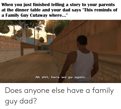 "Dad, Family, and Family Guy: When you just finished telling a story to your parents  at the dinner table and your dad says ""This reminds of  a Family Guy Cutaway where...""  Ah shit, here we go again. Does anyone else have a family guy dad?"