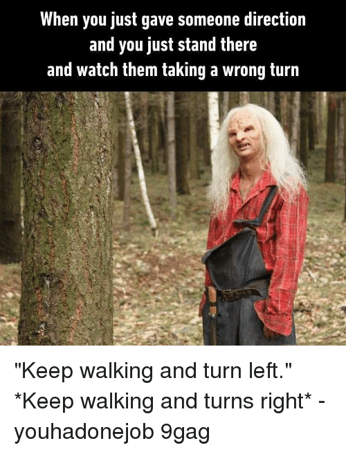 """9gag, Memes, and Watch: When you just gave someone direction  and you just stand there  and watch them taking a wrong turn """"Keep walking and turn left."""" *Keep walking and turns right* - youhadonejob 9gag"""
