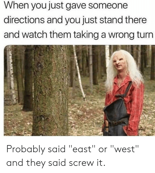 "Dank, Watch, and 🤖: When you just gave someone  directions and you just stand there  and watch them taking a wrong turn Probably said ""east"" or ""west"" and they said screw it."