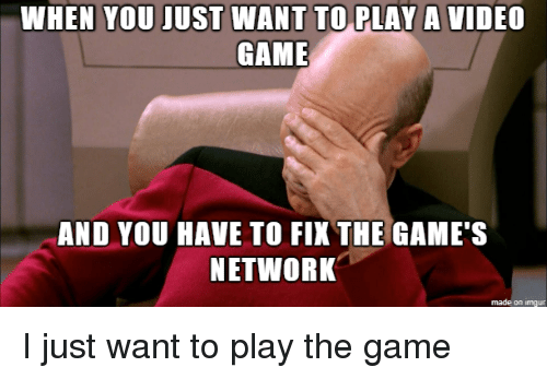 The Game, Game, and Games: WHEN YOU JUST WANT TO PLAY A VIDEO  GAME  AND YOU HAVE TO FIX THE GAME'S  NETWORK  made on imgur I just want to play the game