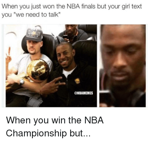 "nba championships: When you just won the NBA finals but your girl text  you ""we need to talk""  @NBAMEMES When you win the NBA Championship but..."