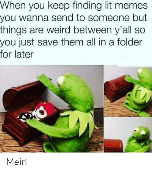 You Just: When you keep finding lit memes  you wanna send to someone but  things are weird between y'all so  you just save them all in a folder  for later Meirl