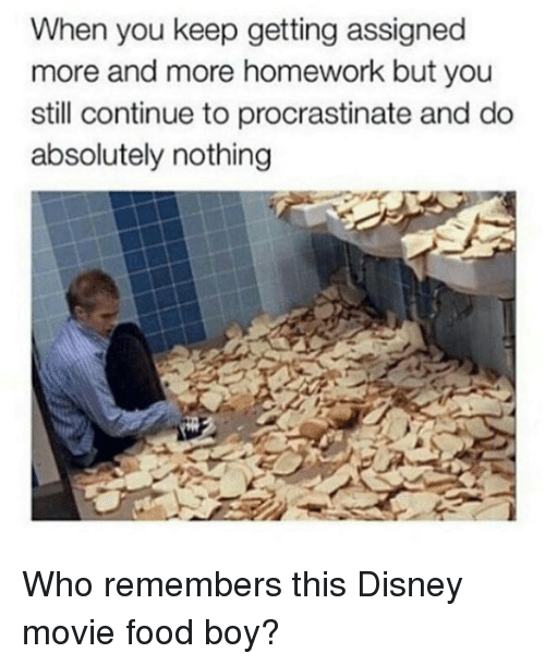 Procrastining: When you keep getting assigned  more and more homework but you  still continue to procrastinate and do  absolutely nothing Who remembers this Disney movie food boy?