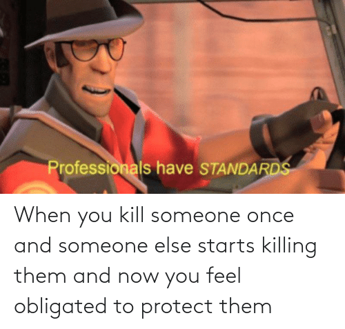 Starts: When you kill someone once and someone else starts killing them and now you feel obligated to protect them