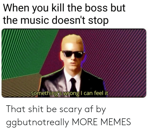 Af, Dank, and Memes: When you kill the boss but  the music doesn't stop  Something's wrong I can feel it That shit be scary af by ggbutnotreally MORE MEMES