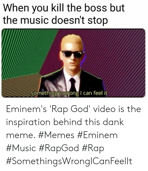 Dank, Eminem, and God: When you kill the boss but  the music doesn't stop  Something's wrong I can feel Eminem's 'Rap God' video is the inspiration behind this dank meme. #Memes #Eminem #Music #RapGod #Rap #SomethingsWrongICanFeelIt