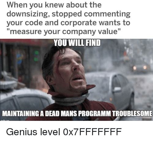 "Genius, Corporate, and Company: When you knew about the  downsizing, stopped commenting  your code and corporate wants to  ""measure your company value""  YOU WILL FIND  MAINTAINING A DEAD MANS PROGRAMM TROUBLESOME Genius level 0x7FFFFFFF"