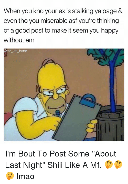 """Lmao, Stalking, and Good: When you kno your ex is stalking ya page &  even tho you miserable ast you're thinking  of a good post to make it seem you happy  without em  @mr_left_hand I'm Bout To Post Some """"About Last Night"""" Shiii Like A Mf. 🤔🤔🤔 lmao"""