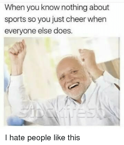 Memes, 🤖, and Cheers: When you know nothing about  sports so you just cheer when  everyone else does. I hate people like this