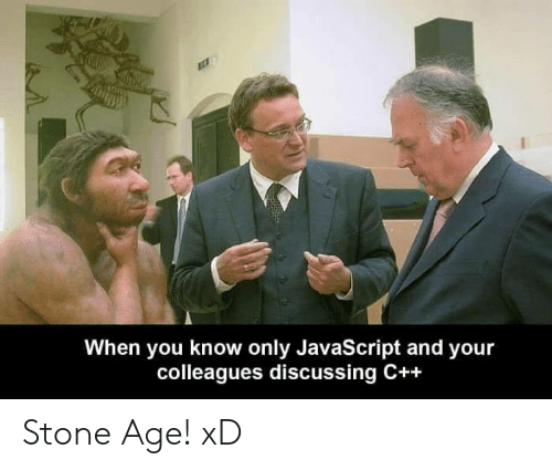 Javascript, Stone, and You: When you know only JavaScript and your  colleagues discussing C++ Stone Age! xD