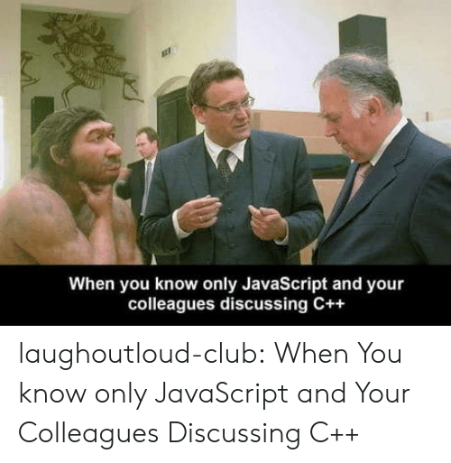 colleagues: When you know only JavaScript and your  colleagues discussing C++ laughoutloud-club:  When You know only JavaScript and Your Colleagues Discussing C++