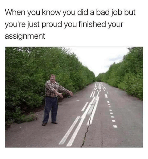 Bad, Proud, and Job: When you know you did a bad job but  you're just proud you finished your  assignment