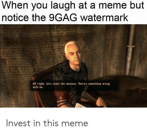 9Gag Watermark: When you laugh at a meme but  notice the 9GAG watermark  Cacsar  All right, let's state the obvious. There's something wrong  vith ne. Invest in this meme