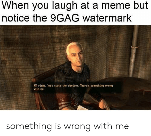9Gag Watermark: When you laugh at a meme but  notice the 9GAG watermark  Cacsar  All right, let's state the obvious. There's something wrong  vith ne. something is wrong with me