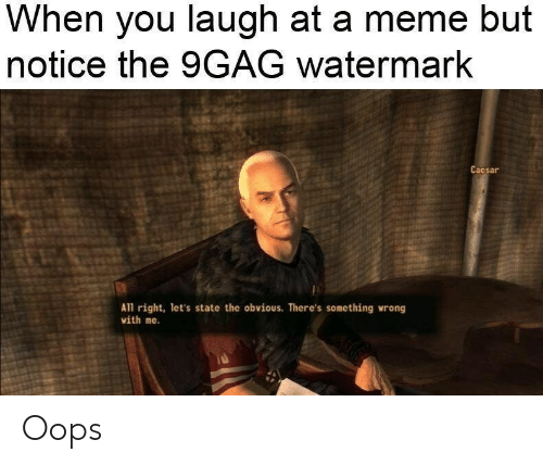 9Gag Watermark: When you laugh at a meme but  notice the 9GAG watermark  Caesar  A1l right, let's state the obvious. There's something wrong  with me. Oops