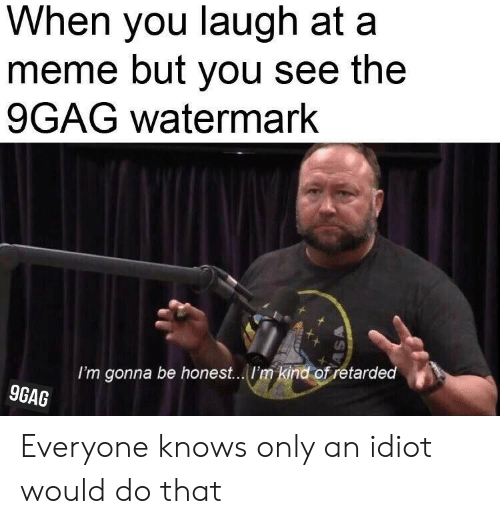 9Gag Watermark: When you laugh at a  meme but you see the  9GAG watermark  I'm gonna be hones... /I'm kind of retarded  9GAG Everyone knows only an idiot would do that