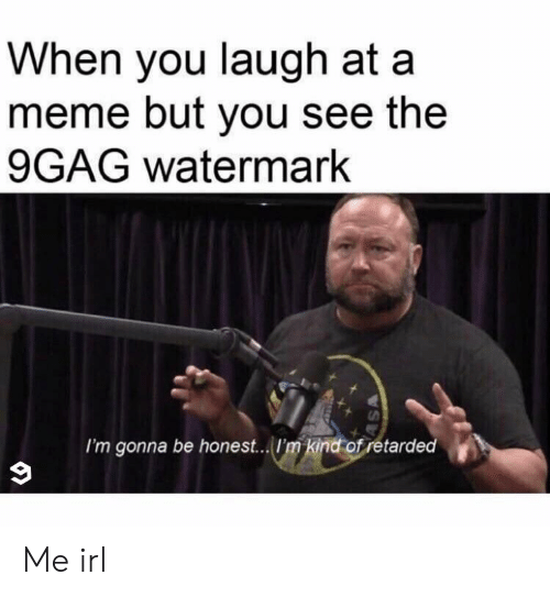 9Gag Watermark: When you laugh at a  meme but you see the  9GAG watermark  I'm gonna be honest... 'm kind of retarded Me irl