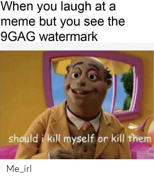 9Gag Watermark: When you laugh at a  meme but you see the  9GAG watermark  should i kill myself or kill them Me_irl
