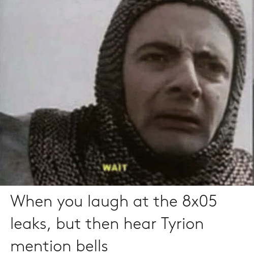 Leaks, You, and Laugh: When you laugh at the 8x05 leaks, but then hear Tyrion mention bells
