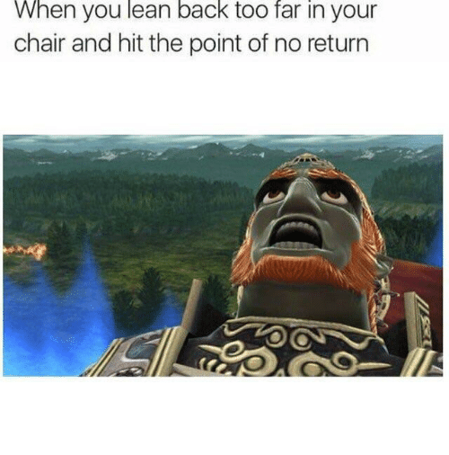 Lean, Chair, and Back: When you lean back too far in your  chair and hit the point of no return