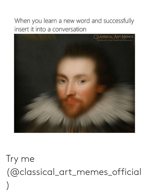 Facebook, Memes, and Try Me: When you learn a new word and successfully  insert it into a conversation  CLASSICAL ART MEMES  facebook.com/classicalartmemes Try me (@classical_art_memes_official)