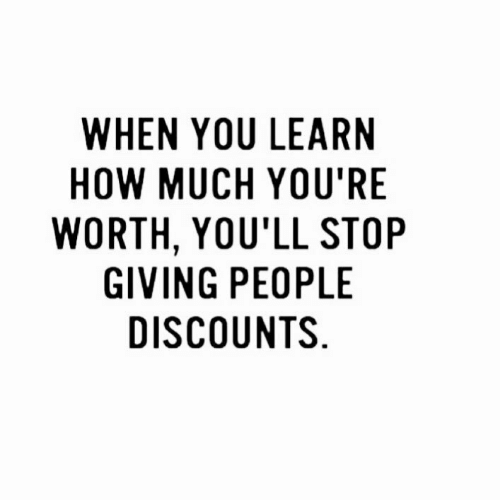 Discounts: WHEN YOU LEARN  HOW MUCH YOU'RE  WORTH, YOU'LL STOP  GIVING PEOPLE  DISCOUNTS