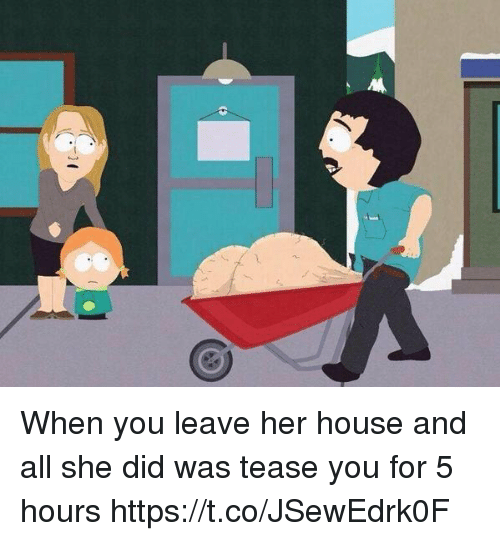 Tease You: When you leave her house and all she did was tease you for 5 hours https://t.co/JSewEdrk0F