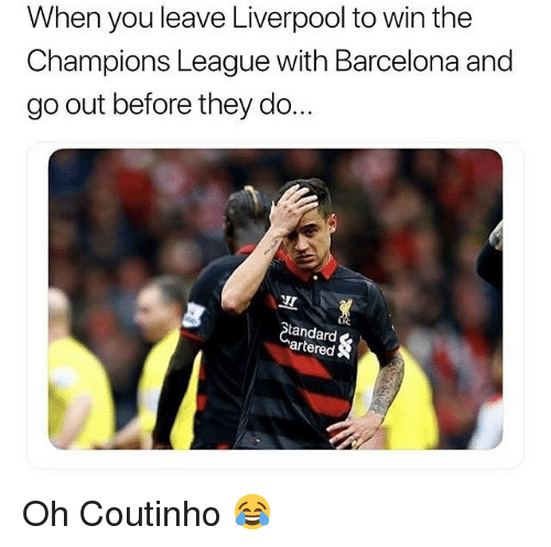 Barcelona, Soccer, and Sports: When you leave Liverpool to win the  Champions League with Barcelona and  go out before they do  Standard  artered Oh Coutinho 😂