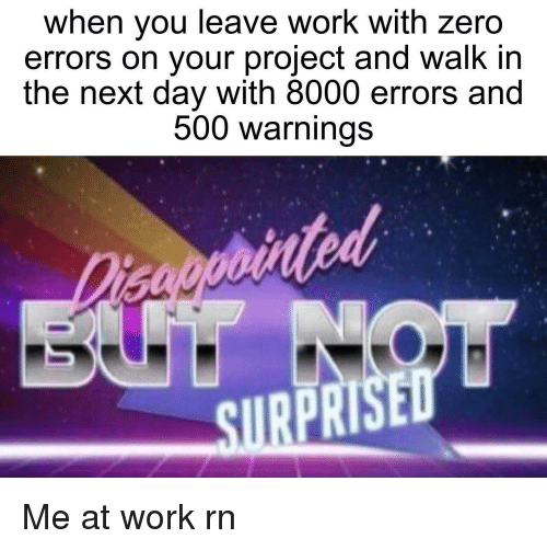 Zero, Work, and Next: when you leave work with zero  errors on your project and walk in  the next day with 8000 errors and  500 warnings  ated  SURPRISED Me at work rn