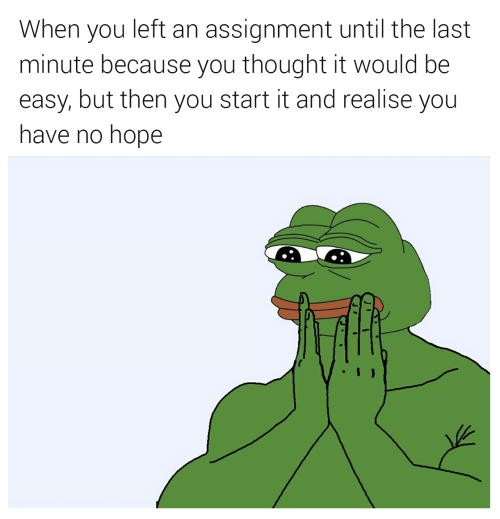 Hope, Thought, and Easy: When you left an assignment until the last  minute because you thought it would be  easy, but then you start it and realise you  have no hope