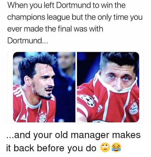 Soccer, Sports, and Champions League: When you left Dortmund to win the  champions league but the only time you  ever made the final was with  Dortmund.. ...and your old manager makes it back before you do 🙄😂