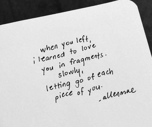 Love, You, and Fragments: when you left  earned to love  You in fragments  slowl  Ietting go of each  5  piece of you  allenmae