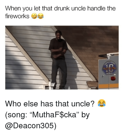 """Drunk, Funny, and Fireworks: When you let that drunk uncle handle the  fireworks Who else has that uncle? 😂 (song: """"MuthaF$cka"""" by @Deacon305)"""