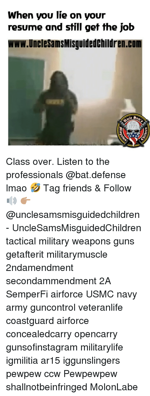 When You Lie On Your Resume: When you lie on your  resume and still get the job  www.UncleSamsMisguidedChildren.com  1775 Class over. Listen to the professionals @bat.defense lmao 🤣 Tag friends & Follow 🔊 👉🏽 @unclesamsmisguidedchildren - UncleSamsMisguidedChildren tactical military weapons guns getafterit militarymuscle 2ndamendment secondammendment 2A SemperFi airforce USMC navy army guncontrol veteranlife coastguard airforce concealedcarry opencarry gunsofinstagram militarylife igmilitia ar15 iggunslingers pewpew ccw Pewpewpew shallnotbeinfringed MolonLabe