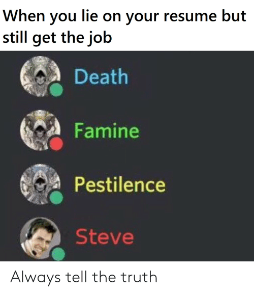 Death, Resume, and Truth: When you lie on your resume but  still get the job  Death  Famine  Pestilence  Steve Always tell the truth