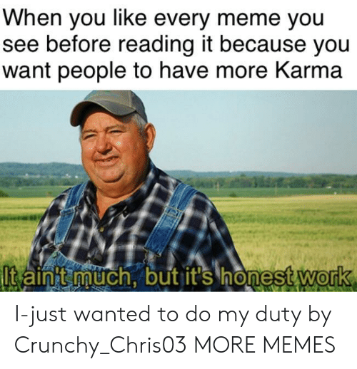 Every Meme: When you like every meme you  see before reading it because you  want people to have more Karma  lt aint much, but it's honest Work  0 I-just wanted to do my duty by Crunchy_Chris03 MORE MEMES
