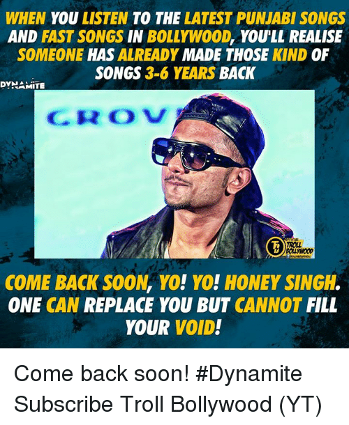 fastly: WHEN YOU LISTEN TO THE LATEST PUNJABI SONGS  AND FAST SONGS IN BOLLYWO0D, YOULL REALISE  SOMEONE HAS ALREADY MADE THOSE KIND OF  SONGS 3-6 YEARS BACK  DYNAMITE  CROV  ROLL  BOLLYWOOD  COME BACK SOON, YO! YO! HONEY SINGH.  ONE CAN REPLACE YOU BUT CANNOT FILL  YOUR VOID! Come back soon!  #Dynamite  Subscribe Troll Bollywood (YT)