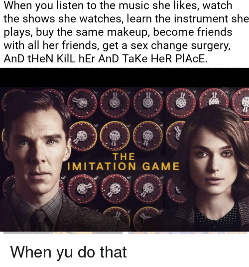 Friends, Makeup, and Music: When you listen to the music she likes, watch  the shows she watches, learn the instrument she  plays, buy the same makeup, become friends  with all her friends, get a sex change surgery,  AnD tHeN KilL hEr AnD TaKe HeR PIACE.  THE  IMITATION GAME